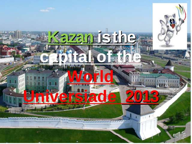* Kazan is the capital of the World Universiade 2013