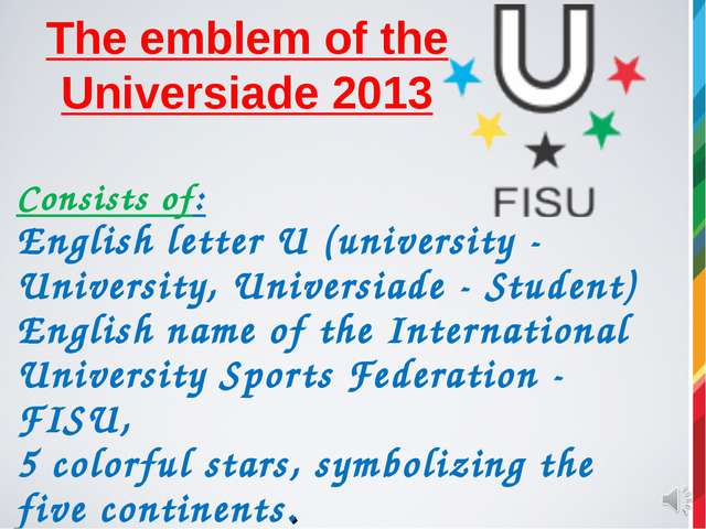 The emblem of the Universiade 2013 Consists of: English letter U (university...