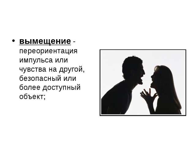 вымещение - переориентация импульса или чувства на другой, безопасный или бол...