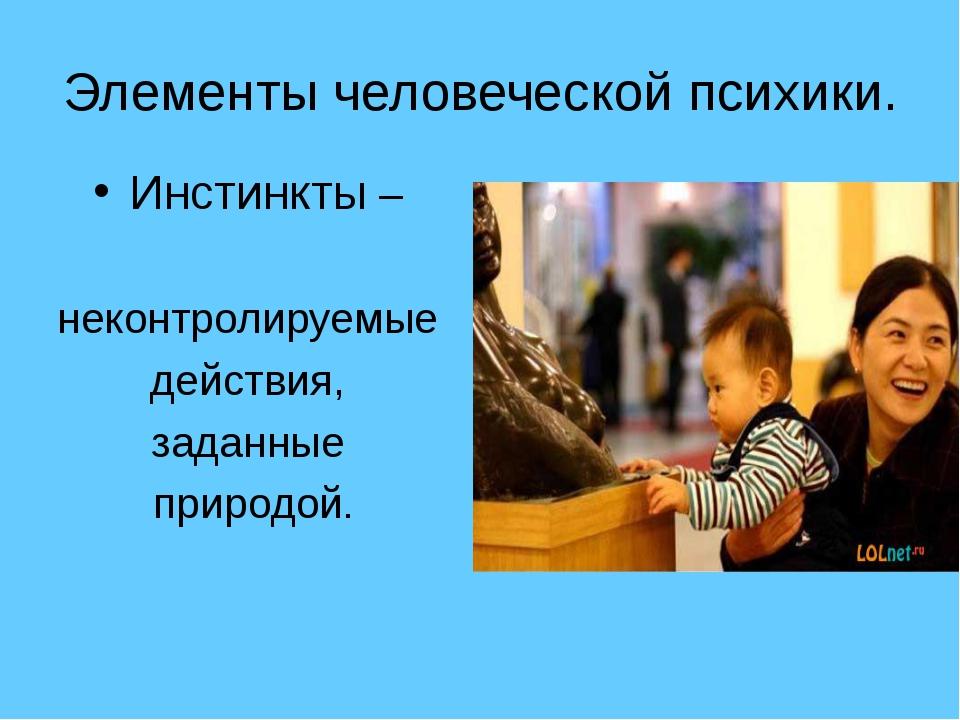 Элементы человеческой психики. Инстинкты – неконтролируемые действия, заданны...