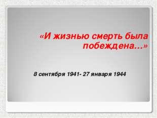 «И жизнью смерть была побеждена…» 8 сентября 1941- 27 января 1944