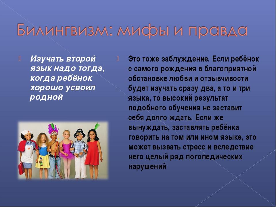 Изучать второй язык надо тогда, когда ребёнок хорошо усвоил родной Это тоже з...