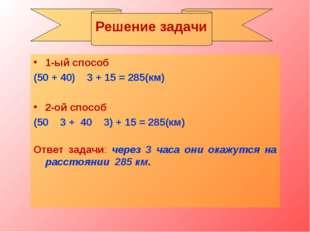 1-ый способ (50 + 40) ۰ 3 + 15 = 285(км) 2-ой способ (50 ۰ 3 + 40 ۰ 3) + 15 =
