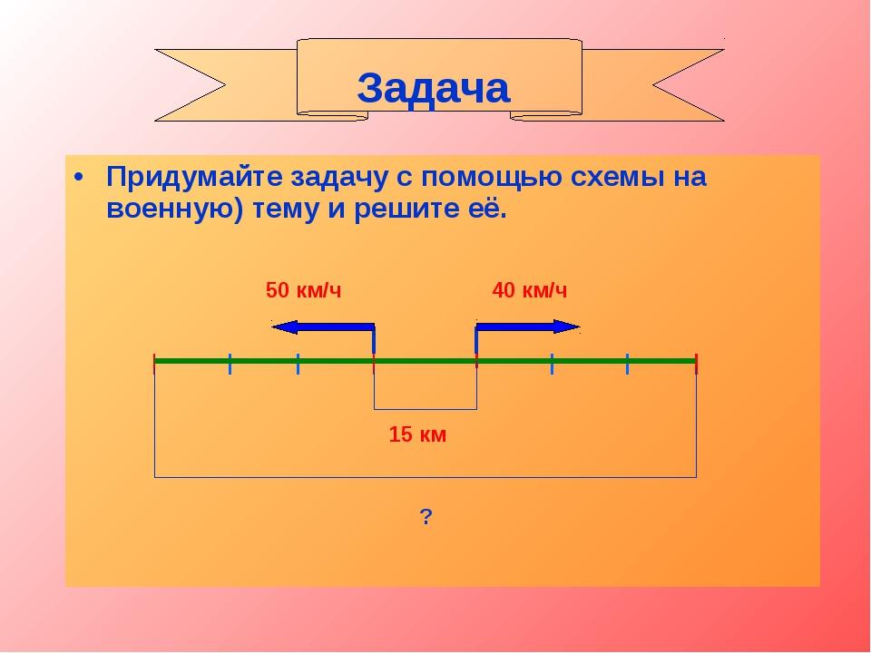 Придумайте задачу с помощью схемы на военную) тему и решите её. Задача 50 км/...