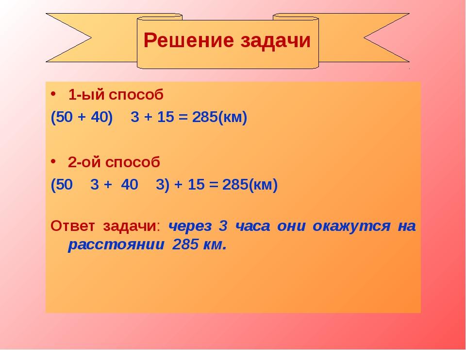 1-ый способ (50 + 40) ۰ 3 + 15 = 285(км) 2-ой способ (50 ۰ 3 + 40 ۰ 3) + 15 =...