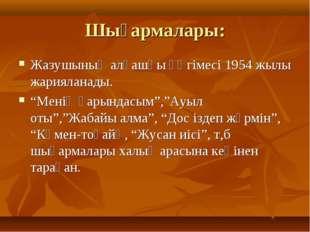 """Шығармалары: Жазушының алғашқы әңгімесі 1954 жылы жарияланады. """"Менің қарында"""