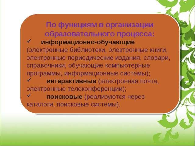 По функциям в организации образовательного процесса: информационно-обуча...