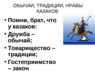 ОБЫЧАИ, ТРАДИЦИИ, НРАВЫ КАЗАКОВ Помни, брат, что у казаков: Дружба – обычай;