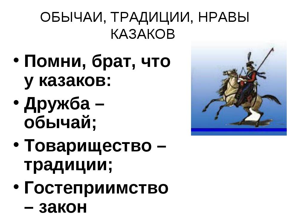 ОБЫЧАИ, ТРАДИЦИИ, НРАВЫ КАЗАКОВ Помни, брат, что у казаков: Дружба – обычай;...