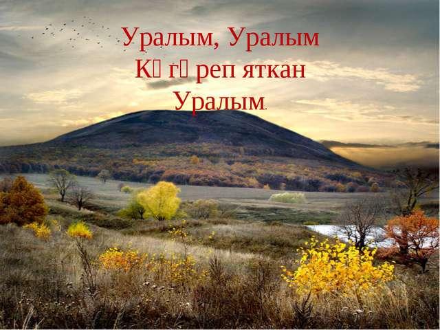 Уралым, Уралым Күгәреп яткан Уралым.