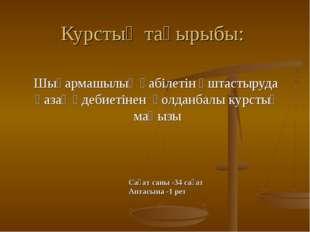 Курстың тақырыбы: Шығармашылық қабілетін ұштастыруда қазақ әдебиетінен қолдан
