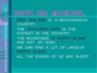 NEW ZEALAND IS A MOUNTAINOUS COUNTRY. THE SOUTHERN ALPS IS THE HIGHEST IN THE