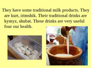 They have some traditional milk products. They are kurt, irimshik. Their tra