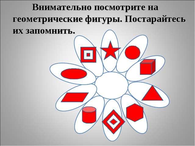 Внимательно посмотрите на геометрические фигуры. Постарайтесь их запомнить.