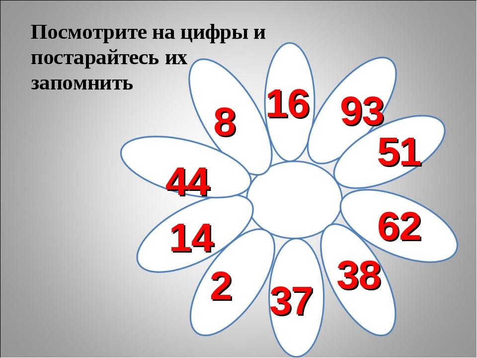 Посмотрите на цифры и постарайтесь их запомнить 14 44 8 16 93 51 62 38 37 2