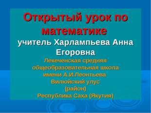 Открытый урок по математике учитель Харлампьева Анна Егоровна Лекеченская ср