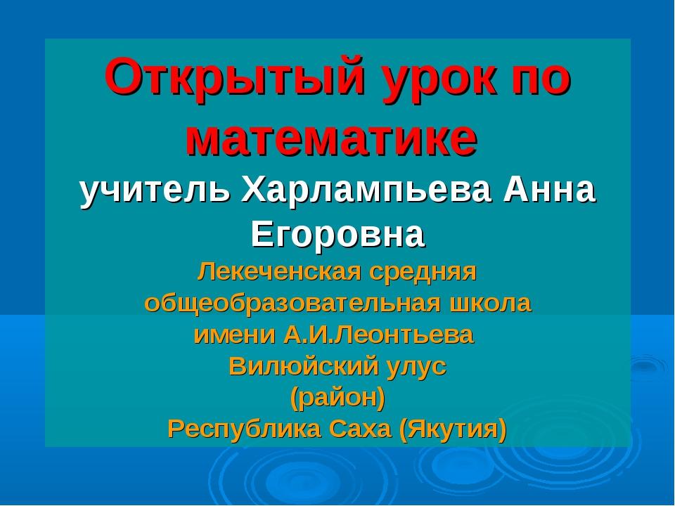 Открытый урок по математике учитель Харлампьева Анна Егоровна Лекеченская ср...