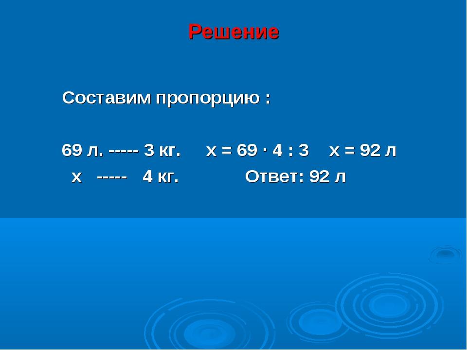 Решение Составим пропорцию : 69 л. ----- 3 кг. х = 69 · 4 : 3 х = 92 л х ----...
