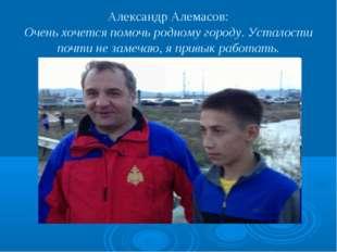 Александр Алемасов: Очень хочется помочь родному городу. Усталости почти не з