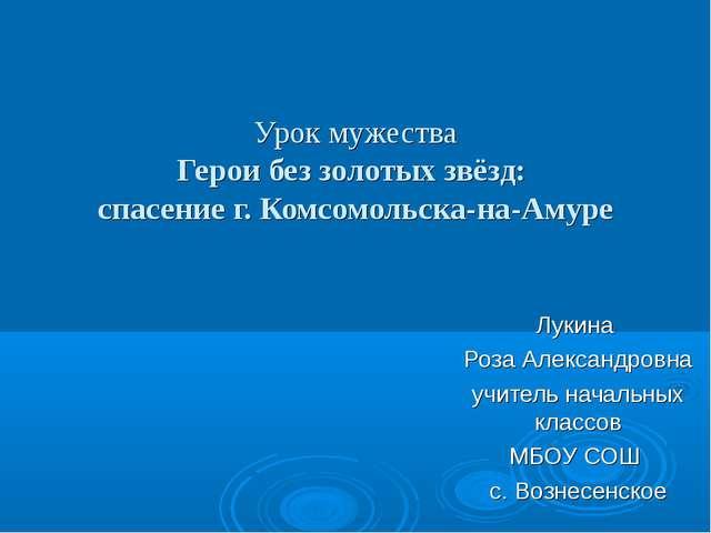Урок мужества Герои без золотых звёзд: спасение г. Комсомольска-на-Амуре Лук...