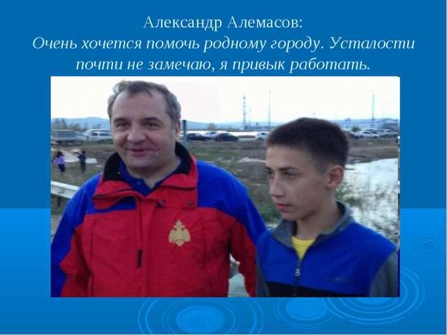 Александр Алемасов: Очень хочется помочь родному городу. Усталости почти не з...