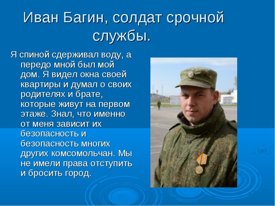 Иван Багин, солдат срочной службы. Я спиной сдерживал воду, а передо мной был...