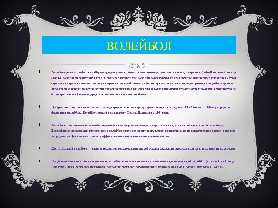 ВОЛЕЙБОЛ Волейбол (англ. volleyball от volley — «ударять мяч с лёта» (также п...
