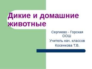 Дикие и домашние животные Сергиево - Горская ООШ Учитель нач. классов Косенко