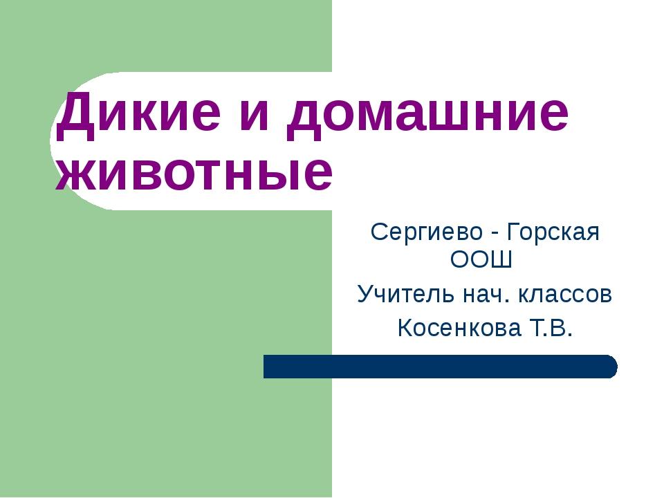 Дикие и домашние животные Сергиево - Горская ООШ Учитель нач. классов Косенко...