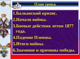 План урока. 1.Балканский кризис. 2.Начало войны. 3.Боевые действия летом 1877