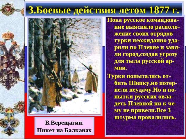 Пока русское командова-ние выясняло располо-жение своих отрядов турки неожида...