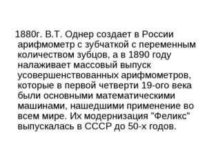 1880г. В.Т. Однер создает в России арифмометр с зубчаткой с переменным колич