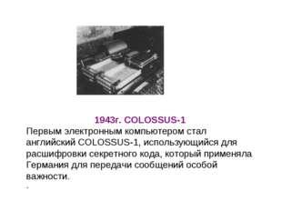 1943г.COLOSSUS-1 Первым электронным компьютером стал английскийCOLOSSUS-1,