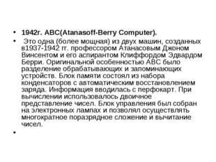 1942г.АВС(Atanasoff-Berry Computer). Это одна (более мощная) из двух машин,
