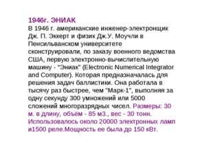 1946г. ЭНИАК В 1946 г. американские инженер-электронщик Дж. П. Эккерт и физик
