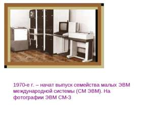 1970-е г.– начат выпуск семейства малых ЭВМ международной системы (СМ ЭВМ).