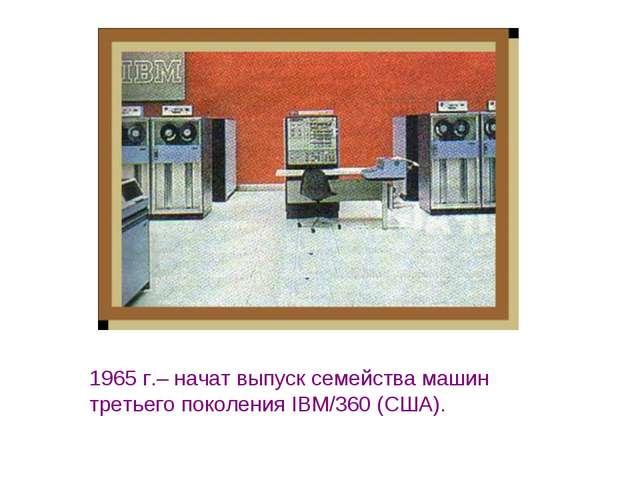 1965 г.– начат выпуск семейства машин третьего поколения IBM/360 (США).