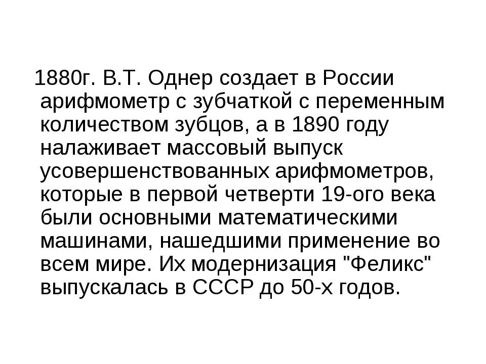 1880г. В.Т. Однер создает в России арифмометр с зубчаткой с переменным колич...