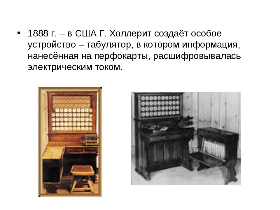 1888 г. – в США Г. Холлерит создаёт особое устройство – табулятор, в котором...
