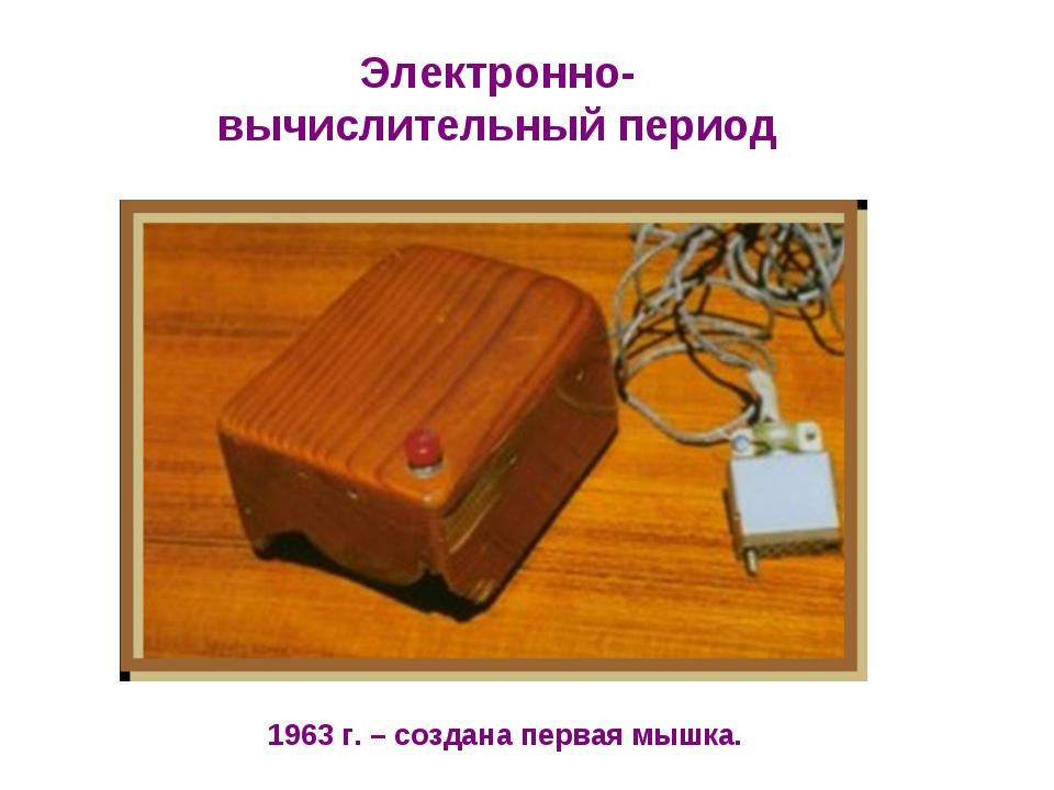 Электронно-вычислительный период 1963 г. – создана первая мышка.