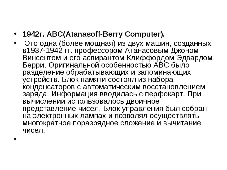 1942г.АВС(Atanasoff-Berry Computer). Это одна (более мощная) из двух машин,...