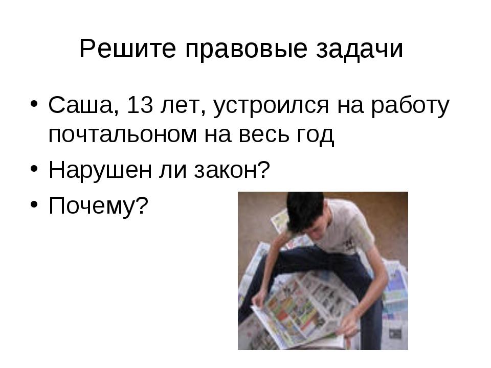 Решите правовые задачи Саша, 13 лет, устроился на работу почтальоном на весь...