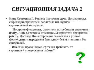 СИТУАЦИОННАЯ ЗАДАЧА 2 Нина Сергеевна Г. Решила построить дачу. Договорилась с