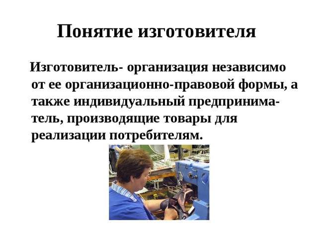 Понятие изготовителя Изготовитель- организация независимо от ее организационн...