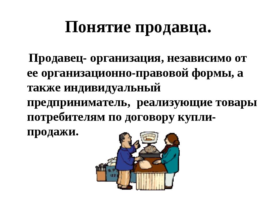 Понятие продавца. Продавец- организация, независимо от ее организационно-прав...