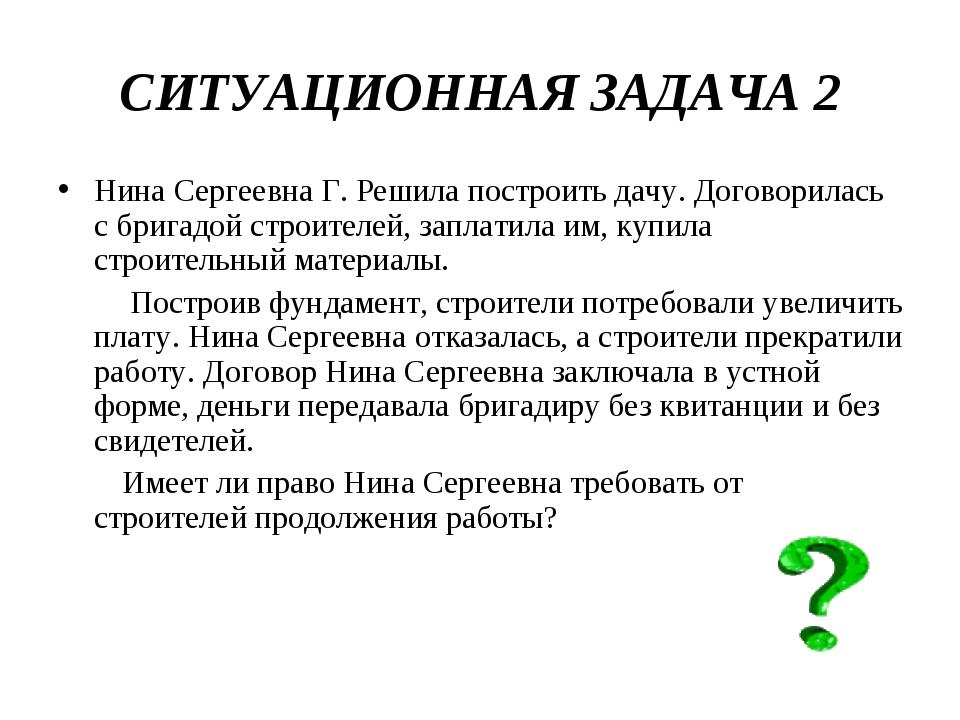 СИТУАЦИОННАЯ ЗАДАЧА 2 Нина Сергеевна Г. Решила построить дачу. Договорилась с...