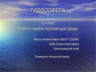 ГИДРОСФЕРА 10 класс Химия и охрана окружающей среды Автор учитель химии МБОУ