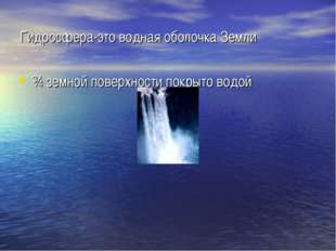 Гидросфера-это водная оболочка Земли ¾ земной поверхности покрыто водой