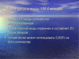 Общие запасы воды 138,6 млн км3 Однако 97%воды-соленая или минерализованная О