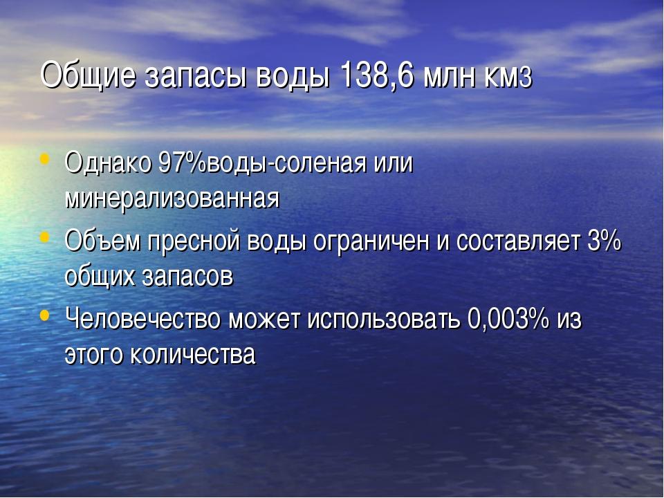 Общие запасы воды 138,6 млн км3 Однако 97%воды-соленая или минерализованная О...